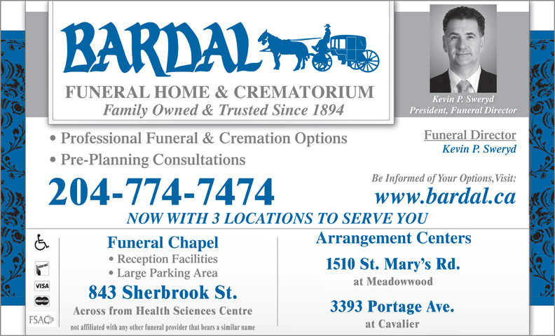 Bardal Funeral Home & Crematorium (204-774-7474) - Display Ad - Kevin P. Sweryd President, Funeral Director Family Owned & Trusted Since 1894 Funeral Director Professional Funeral & Cremation Options Kevin P. Sweryd not affiliated with any other funeral provider that bears a similar name Pre-Planning Consultations Be Informed of Your Options,Visit: www.bardal.ca 204-774-7474 NOW WITH 3 LOCATIONS TO SERVE YOU Arrangement Centers Funeral Chapel Reception Facilities 1510 St. Mary s Rd. Large Parking Area at Meadowwood 843 Sherbrook St. 3393 Portage Ave. Across from Health Sciences Centre at Cavalier