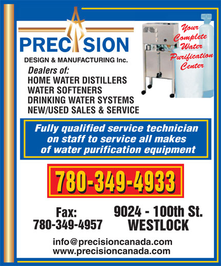 Precision Design & Mfg Inc (780-349-4933) - Annonce illustrée======= - HOME WATER DISTILLERS WATER SOFTENERS DRINKING WATER SYSTEMS NEW/USED SALES & SERVICE Fully qualified service technician on staff to service all makes of water purification equipment 780-349-4933 9024 - 100th St. Fax: 780-349-4957 WESTLOCK www.precisioncanada.com Dealers of: