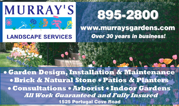 Murray's Landscape Services Limited (709-895-2800) - Annonce illustrée======= - 895-2800 www.murraysgardens.com Over 30 years in business! Garden Design, Installation & Maintenance Brick & Natural Stone Patios & Planters Consultations Arborist Indoor Gardens All Work Guaranteed and Fully Insured 1525 Portugal Cove Road