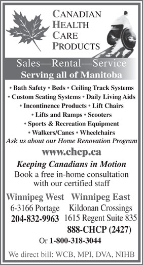 Canadian Healthcare Products (204-832-9963) - Annonce illustrée======= - C ANADIAN H EALTH C ARE P RODUCTS Sales Rental Service Serving all of Manitoba Bath Safety   Beds   Ceiling Track Systems Custom Seating Systems   Daily Living Aids Incontinence Products   Lift Chairs Lifts and Ramps   Scooters Sports & Recreation Equipment Walkers/Canes   Wheelchairs Ask us about our Home Renovation Program www.chcp.ca Keeping Canadians in Motion Book a free in-home consultation with our certified staff Winnipeg East Winnipeg West Kildonan Crossings 6-3166 Portage 1615 Regent Suite 835 204-832-9963 888-CHCP (2427) Or 1-800-318-3044 We direct bill: WCB, MPI, DVA, NIHB  C ANADIAN H EALTH C ARE P RODUCTS Sales Rental Service Serving all of Manitoba Bath Safety   Beds   Ceiling Track Systems Custom Seating Systems   Daily Living Aids Incontinence Products   Lift Chairs Lifts and Ramps   Scooters Sports & Recreation Equipment Walkers/Canes   Wheelchairs Ask us about our Home Renovation Program www.chcp.ca Keeping Canadians in Motion Book a free in-home consultation with our certified staff Winnipeg East Winnipeg West Kildonan Crossings 6-3166 Portage 1615 Regent Suite 835 204-832-9963 888-CHCP (2427) Or 1-800-318-3044 We direct bill: WCB, MPI, DVA, NIHB
