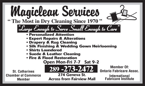 Magiclean Services Inc (905-937-7550) - Annonce illustrée======= - The Most in Dry Cleaning Since 1970 Large Enough to Serve Small Enough to Care Personalized Attention Expert Repairs & Alterations Drapery & Rug Cleaning Silk Finishing & Wedding Gown Heirlooming Shirts Laundered Fire & Flood Restoration Open Mon-Fri 7-7   Sat 9-2 Member Of: 289 -273-2472 Ontario Fabricare Assoc. St. Catharines 274 Geneva St. Chamber of Commerce International Fabricare Institute Across from Fairview Mall Member Suede & Leather Cleaning
