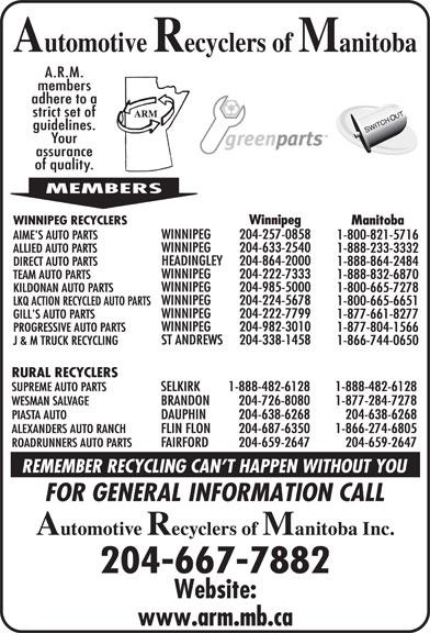 Automotive Recyclers of Manitoba Inc (204-667-7882) - Display Ad - 1-866-744-0650 RURAL RECYCLERS SUPREME AUTO PARTS SELKIRK 1-888-482-6128 1-888-482-6128 WESMAN SALVAGE BRANDON 204-726-8080 1-877-284-7278 PIASTA AUTO DAUPHIN 204-638-6268 204-638-6268 ALEXANDERS AUTO RANCH FLIN FLON 204-687-6350 1-866-274-6805 ROADRUNNERS AUTO PARTS FAIRFORD 204-659-2647 204-659-2647 204-667-7882 WINNIPEG 204-222-7333 TEAM AUTO PARTS 1-888-832-6870 WINNIPEG 204-985-5000 KILDONAN AUTO PARTS 1-800-665-7278 WINNIPEG 204-224-5678 LKQ ACTION RECYCLED AUTO PARTS 1-800-665-6651 WINNIPEG 204-222-7799 GILL'S AUTO PARTS 1-877-661-8277 1-888-864-2484 WINNIPEG 204-982-3010 PROGRESSIVE AUTO PARTS 1-877-804-1566 ST ANDREWS Winnipeg WINNIPEG RECYCLERS Manitoba WINNIPEG 204-257-0858 AIME'S AUTO PARTS 1-800-821-5716 WINNIPEG 204-633-2540 ALLIED AUTO PARTS 1-888-233-3332 HEADINGLEY 204-864-2000 DIRECT AUTO PARTS 204-338-1458 J & M TRUCK RECYCLING
