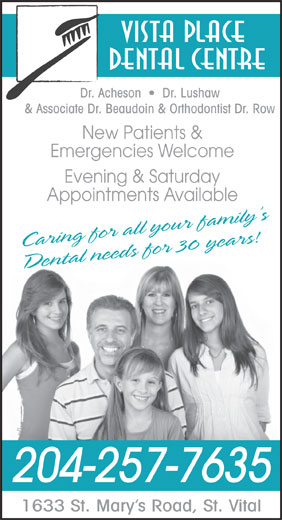 Vista Place Dental Centre (204-257-7635) - Display Ad - Vista Place Dental Centre Dr. Acheson     Dr. Lushaw & Associate Dr. Beaudoin & Orthodontist Dr. Row New Patients & Emergencies Welcome Evening & Saturday Appointments Available Caring for all your family s Dental needs for 30 years! 204-257-7635 1633 St. Mary s Road, St. Vital Dental Centre Dr. Acheson     Dr. Lushaw & Associate Dr. Beaudoin & Orthodontist Dr. Row New Patients & Emergencies Welcome Evening & Saturday Appointments Available Caring for all your family s Dental needs for 30 years! 204-257-7635 1633 St. Mary s Road, St. Vital Vista Place