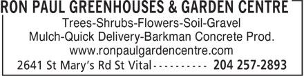 Ron Paul Greenhouses & Garden Centre (204-257-2893) - Annonce illustrée======= - Trees-Shrubs-Flowers-Soil-Gravel Mulch-Quick Delivery-Barkman Concrete Prod. www.ronpaulgardencentre.com Trees-Shrubs-Flowers-Soil-Gravel Mulch-Quick Delivery-Barkman Concrete Prod. www.ronpaulgardencentre.com