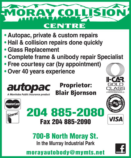 Moray Collision Centre (204-885-2080) - Annonce illustrée======= - Hail & collision repairs done quickly Over 40 years experience Proprietor: Blair Bjornson 204 885-2080 Fax 204 885-2090 Glass Replacement Complete frame & unibody repair Specialist 700-B North Moray St. In the Murray Industrial Park Free courtesy car (by appointment) Autopac, private & custom repairs