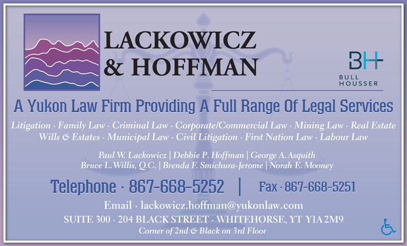 Lackowicz & Hoffman (867-668-5252) - Annonce illustrée======= - A Yukon Law Firm Providing A Full Range Of Legal Services Litigation · Family Law · Criminal Law · Corporate/Commercial Law · Mining Law · Real EstateLitigation · Family Law · Criminal Law · Corporate/Commercial Law · Mining Law · Real Estate Wills & Estates · Municipal Law · Civil Litigation · First Nation Law · Labour LawWills & Estates · Municipal Law · Civil Litigation · First Nation Law · Labour Law Paul W. Lackowicz Debbie P. Hoffman George A. Asquithaul  z DP.Hn GA.Asith Bruce L. Willis, Q.C. Brenda F. Smichura-Jerome Norah E. Mooneye illi, . enhurme Fax · 867-668-5251Fax88- Fax·867-668-5251 Telephone · 867-668-5252 Email · lackowicz.hoffmanyukonlaw.comEmail · lackowicz.hoffmanyukonlcom SUITE 300 · 204 BLACK STREET · WHITEHORSE, YT Y1A 2M9SUITE 00 · 204 BLACK STREET · WHITEHORSE,  Y12M9 Corner of 2nd & Black on 3rd Floor orner of 2nd & Black on 3rd Floor
