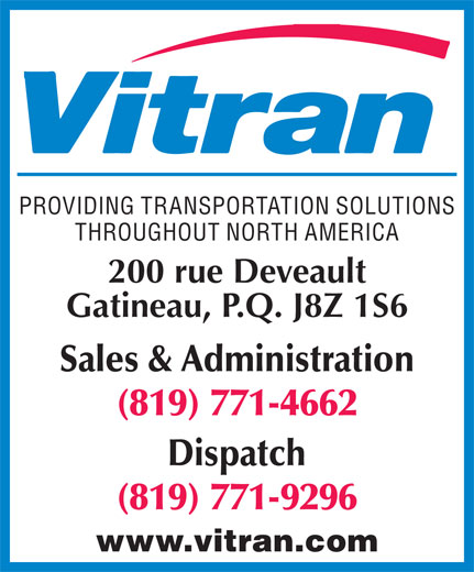 Vitran Express Canada Inc (819-771-4662) - Display Ad - PROVIDING TRANSPORTATION SOLUTIONS THROUGHOUT NORTH AMERICA 200 rue Deveault Gatineau, P.Q. J8Z 1S6 Sales & Administration (819) 771-4662 Dispatch (819) 771-9296 www.vitran.com