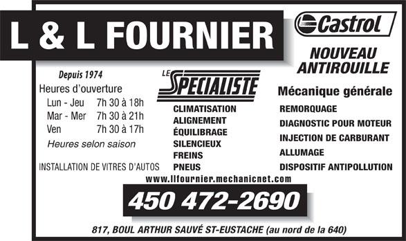 Garage L Et L Fournier (450-472-2690) - Annonce illustrée======= - L & L FOURNIER NOUVEAU ANTIROUILLE Heures d ouverture Mécanique générale Lun - Jeu 7h 30 à 18h REMORQUAGE CLIMATISATION Mar - Mer 7h 30 à 21h ALIGNEMENT DIAGNOSTIC POUR MOTEUR Ven 7h 30 à 17h ÉQUILIBRAGE INJECTION DE CARBURANT SILENCIEUX Heures selon saison ALLUMAGE FREINS DISPOSITIF ANTIPOLLUTION INSTALLATION DE VITRES D AUTOS PNEUS 450 472-2690 817, BOUL ARTHUR SAUVÉ ST-EUSTACHE (au nord de la 640) www.llfournier.mechanicnet.com
