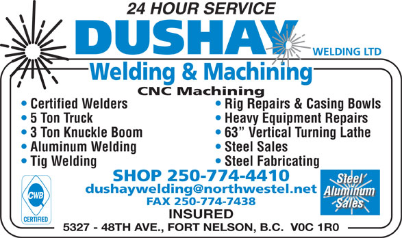 Dushay Welding Ltd (250-774-4410) - Annonce illustrée======= - 24 HOUR SERVICE Welding & Machining CNC Machining Rig Repairs & Casing Bowls  Certified Welders Heavy Equipment Repairs  5 Ton Truck 3 Ton Knuckle Boom 63  Vertical Turning Lathe Aluminum Welding Steel Sales Tig Welding Steel Fabricating SHOP 250-774-4410 Steel Aluminum FAX 250-774-7438 Sales INSURED 5327 - 48TH AVE., FORT NELSON, B.C.  V0C 1R0