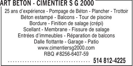 Art Béton - Cimentier S G 2000 (514-812-4225) - Annonce illustrée======= - 25 ans d'expérience - Pompage de Béton - Plancher - Trottoir Béton estampé - Balcons - Tour de piscine Bordure - Finition de salage (crépi) Scellant - Membrane - Fissure de salage Entrées d'immeubles - Réparation de balcons Dalle flottante - Garage - Patio www.cimentiersg2000.com RBQ #8256-6407-59