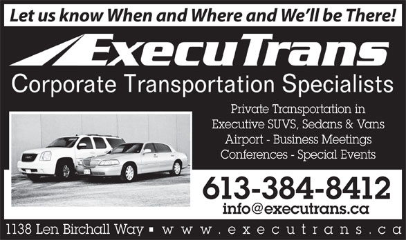 ExecuTrans Corporate Transportation Specialistes (613-384-8412) - Display Ad - Let us know When and Where and We ll be There! Private Transportation in Executive SUVS, Sedans & Vans Airport - Business Meetings Conferences - Special Events 613-384-8412 1138 Len Birchall Way    www.executrans .ca