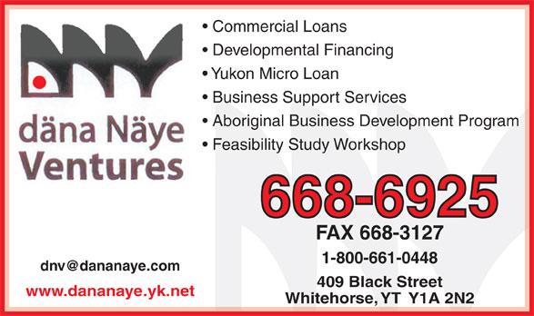 Dana Naye Ventures (867-668-6925) - Display Ad - Commercial Loans Developmental Financing Yukon Micro Loan Business Support Services Aboriginal Business Development Program Feasibility Study Workshop 668-6925 FAX 668-3127 1-800-661-0448 409 Black Street www.dananaye.yk.net Whitehorse, YT  Y1A 2N2