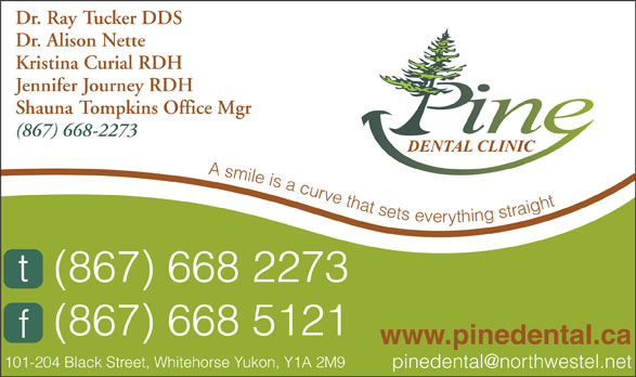 Pine Dental Clinic (867-668-2273) - Annonce illustrée======= - Dr. Ray Tucker DDS Dr. Alison Nette Kristina Curial RDH Jennifer Journey RDH Shauna Tompkins Office Mgr (867) 668-2273 A smile is a curve that sets everything straight (867) 668 2273 (867) 668 5121 www.pinedental.ca 101-204 Black Street, Whitehorse Yukon, Y1A 2M9