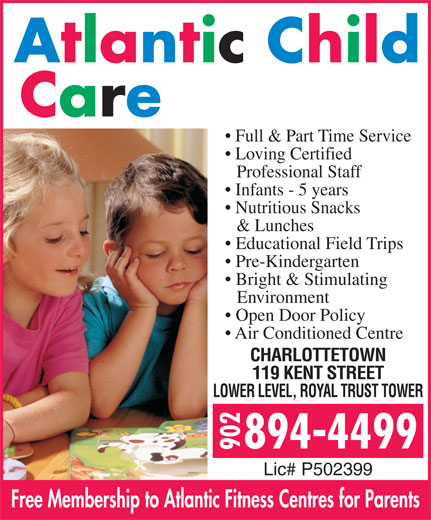 Atlantic Child Care Centres (902-894-4499) - Annonce illustrée======= - Full & Part Time Service Loving Certified Professional Staff Infants - 5 years Nutritious Snacks & Lunches Educational Field Trips Pre-Kindergarten Bright & Stimulating Environment Open Door Policy Air Conditioned Centre CHARLOTTETOWN 119 KENT STREET LOWER LEVEL, ROYAL TRUST TOWER Lic# P502399 Free Membership to Atlantic Fitness Centres for Parents