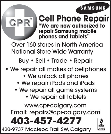 Cell Phone Repair Calgary Ltd (403-457-4277) - Display Ad - Cell Phone Repair We are now authorized to repair Samsung mobile phones and tablets Over 160 stores in North America National Store Wide Warranty Buy   Sell   Trade   Repair We repair all makes of cellphones We unlock all phones We repair iPods and iPads We repair all game systems We repair all tablets www.cpr-calgary.com 403-457-4277 420-9737 Macleod Trail SW, Calgary