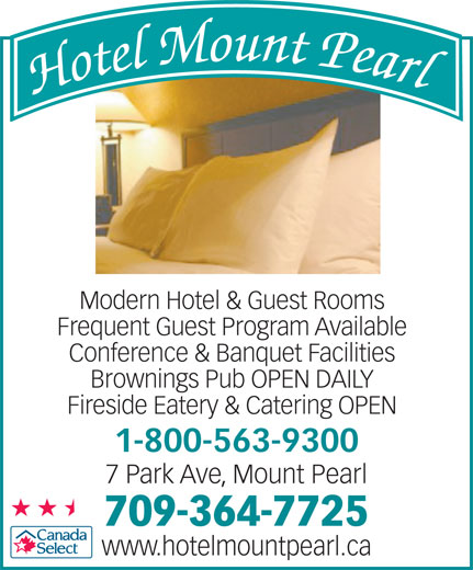 Hotel Mount Pearl (709-364-7725) - Annonce illustrée======= - Fireside Eatery & Catering OPEN 1-800-563-9300 7 Park Ave, Mount Pearl 709-364-7725 www.hotelmountpearl.ca Modern Hotel & Guest Rooms Frequent Guest Program Available Conference & Banquet Facilities Brownings Pub OPEN DAILY