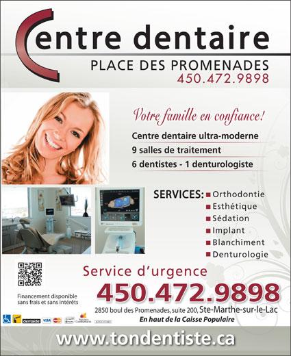 Centre Dentaire Place Des Promenades (450-472-9898) - Annonce illustrée======= - 450.472.9898 Votre famille en confiance! Centre dentaire ultra-moderne 9 salles de traitement 6 dentistes - 1 denturologiste Orthodontie SERVICES: Esthétique Sédation Implant Blanchiment Denturologie Service d urgence Financement disponible 450.472.9898 sans frais et sans intérêts 2850 boul des Promenades, suite 200, Ste-Marthe-sur-le-Lac Anciens En haut de la Caisse Populaire Combattants AUTOCHTONES www.tondentiste.ca PLACE DES PROMENADES