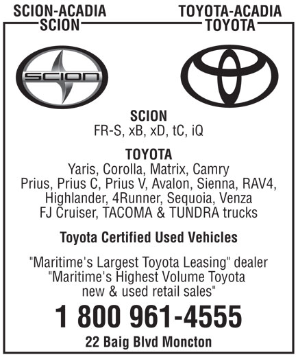 "Acadia Scion (506-857-8611) - Display Ad - SCION-ACADIA TOYOTA-ACADIA SCION TOYOTA SCION FR-S, xB, xD, tC, iQ TOYOTA Yaris, Corolla, Matrix, Camry Prius, Prius C, Prius V, Avalon, Sienna, RAV4, Highlander, 4Runner, Sequoia, Venza FJ Cruiser, TACOMA & TUNDRA trucks Toyota Certified Used Vehicles ""Maritime's Largest Toyota Leasing"" dealer ""Maritime's Highest Volume Toyota new & used retail sales"" 1 800 961-4555 22 Baig Blvd Moncton  SCION-ACADIA TOYOTA-ACADIA SCION TOYOTA SCION FR-S, xB, xD, tC, iQ TOYOTA Yaris, Corolla, Matrix, Camry Prius, Prius C, Prius V, Avalon, Sienna, RAV4, Highlander, 4Runner, Sequoia, Venza FJ Cruiser, TACOMA & TUNDRA trucks Toyota Certified Used Vehicles ""Maritime's Largest Toyota Leasing"" dealer ""Maritime's Highest Volume Toyota new & used retail sales"" 1 800 961-4555 22 Baig Blvd Moncton"