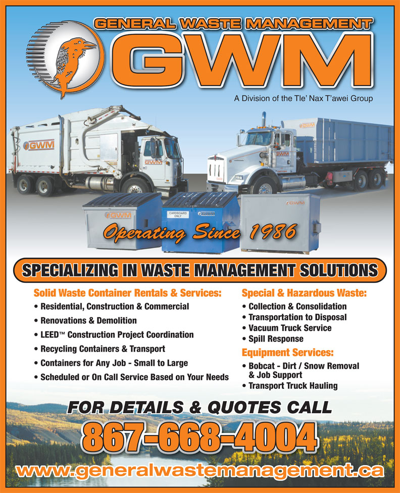 General Waste Management (867-668-4004) - Display Ad - GENERAL WASTE MANAGEMENTGE A Division of the Tle  Nax T awei Group Operating Since 1986 SPECIALIZING IN WASTE MANAGEMENT SOLUTIONS Solid Waste Container Rentals & Services: Special & Hazardous Waste: Residential, Construction & Commercial Collection & Consolidation Transportation to Disposal Renovations & Demolition Vacuum Truck Service LEED Construction Project Coordination Spill Response Recycling Containers & Transport Equipment Services: Containers for Any Job - Small to Large Bobcat - Dirt / Snow Removal & Job Support Scheduled or On Call Service Based on Your Needs Transport Truck Hauling FOR DETAILS & QUOTES CALL 867-668-4004 www.generalwastemanagement.ca