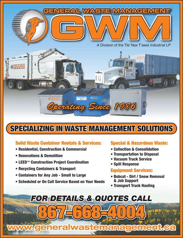 General Waste Management (867-668-4004) - Display Ad - www.generalwastemanagement.ca GENERAL WASTE MANAGEMENTGE TNAGEMENMATWASAL RNEE A Division of the Tle  Nax T awei Industrial LP Operating Since 1986 SPECIALIZING IN WASTE MANAGEMENT SOLUTIONS Solid Waste Container Rentals & Services: Special & Hazardous Waste: Residential, Construction & Commercial Collection & Consolidation Transportation to Disposal Renovations & Demolition Vacuum Truck Service LEED Construction Project Coordination Spill Response Recycling Containers & Transport Equipment Services: Containers for Any Job - Small to Large Bobcat - Dirt / Snow Removal & Job Support Scheduled or On Call Service Based on Your Needs Transport Truck Hauling FOR DETAILS & QUOTES CALL 867-668-4004 GENERAL WASTE MANAGEMENTGE TNAGEMENMATWASAL RNEE A Division of the Tle  Nax T awei Industrial LP Operating Since 1986 SPECIALIZING IN WASTE MANAGEMENT SOLUTIONS Solid Waste Container Rentals & Services: Special & Hazardous Waste: Residential, Construction & Commercial Collection & Consolidation Transportation to Disposal Renovations & Demolition Vacuum Truck Service LEED Construction Project Coordination Spill Response Recycling Containers & Transport Equipment Services: Containers for Any Job - Small to Large Bobcat - Dirt / Snow Removal & Job Support Scheduled or On Call Service Based on Your Needs Transport Truck Hauling FOR DETAILS & QUOTES CALL 867-668-4004 www.generalwastemanagement.ca