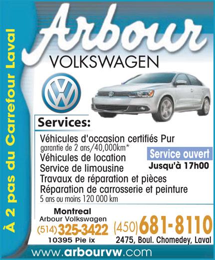 Arbour Volkswagen (450-681-8110) - Annonce illustrée======= - al Services:es: Véhicules d'occasion certifiés Pur garantie de 2 ans/40,000km* Service ouvert Véhicules de location Jusqu'à 17h00 Service de limousine Travaux de réparation et pièces Réparation de carrosserie et peinture 5 ans ou moins 120 000 km Montreal Arbour Volkswagen (514) À 2 pas du Carrefour La 325-3422 10395 Pie ix 2475, Boul. Chomedey, Laval www. arbourvw .com
