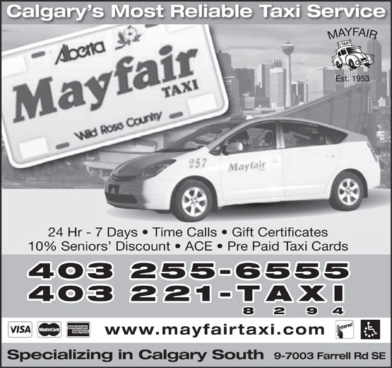Mayfair Taxi Ltd (403-255-6555) - Annonce illustrée======= - Calgary s Most Reliable Taxi Service 24 Hr - 7 Days   Time Calls   Gift Certificates 10% Seniors  Discount   ACE   Pre Paid Taxi Cards 403 255-6555 403 221-TAXI 8 2 9 4 www.mayfairtaxi.com 9-7003 Farrell Rd SE Specializing in Calgary South