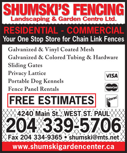Shumski's Fencing (204-339-5706) - Annonce illustrée======= - SHUMSKI S FENCING SHUMSKI S FENCING Landscaping & Garden Centre Ltd. Landscaping & Garden Centre Ltd. RESIDENTIAL - COMMERCIAL Your One Stop Store for Chain Link Fences Galvanized & Vinyl Coated Mesh Galvanized & Colored Tubing & Hardware Sliding Gates Privacy Lattice Portable Dog Kennels Fence Panel Rentals FREE ESTIMATES 4240 Main St., WEST ST. PAUL 204 339-5706 Fax 204 334-9365   shumski@mts.net www.shumskigardencenter.ca