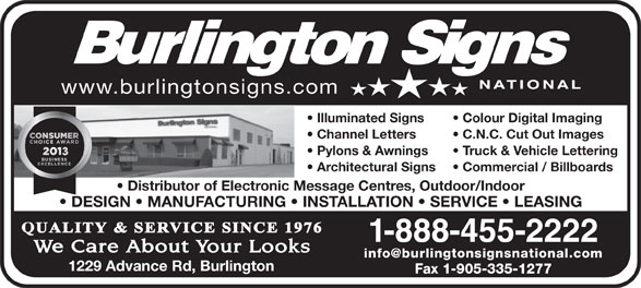 Burlington Signs National (905-335-6515) - Display Ad - www.burlingtonsigns.com Illuminated Signs Colour Digital Imaging Channel Letters C.N.C. Cut Out Images Pylons & Awnings Truck & Vehicle Lettering Architectural Signs Commercial / Billboards Distributor of Electronic Message Centres, Outdoor/Indoor DESIGN   MANUFACTURING   INSTALLATION   SERVICE   LEASING 1-888-455-2222 1229 Advance Rd, Burlington Fax 1-905-335-1277