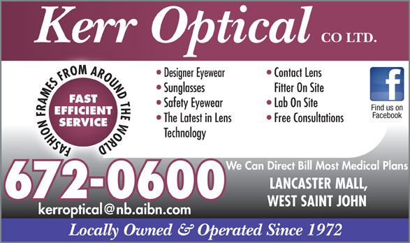 Kerr Optical Co Ltd (506-672-0600) - Display Ad - Kerr Optical Designer Eyewear Contact Lens Sunglasses Fitter On Site FAST Safety Eyewear Lab On Site Find us on EFFICIENT Facebook The Latest in Lens Free Consultations SERVICE Technology FASHION FRAMES FROM AROUND THE WORLD We Can Direct Bill Most Medical Plans LANCASTER MALL, 672-0600 WEST SAINT JOHN Locally Owned & Operated Since 1972 CO LTD.