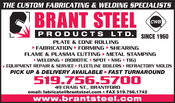 Brant Steel Products Limited (519-756-5700) - Annonce illustrée======= - THE CUSTOM FABRICATING & WELDING SPECIALISTS SINCE 1960 PLATE & CONE ROLLING FABRICATION   FORMING   SHEARING FLAME & PLASMA CUTTING   METAL STAMPING WELDING   (ROBOTIC   SPOT   MIG   TIG) EQUIPMENT REPAIR & SERVICE   FLEETLINE BOILERS   REFRACTORY MOLDS PICK UP & DELIVERY AVAILABLE   FAST TURNAROUND 519.756.5700 49 CRAIG ST., BRANTFORD www.brantsteel.com