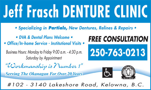 Frasch Denturist (250-763-0213) - Annonce illustrée======= - Jeff Frasch DENTURE CLINIC Specializing in Partials, New Dentures, Relines & Repairs DVA & Dental Plans Welcome FREE CONSULTATION Office/In-home Service - Institutional Visits Business Hours: Monday to Friday 9:00 a.m. - 4:30 p.m. 250-763-0213 Saturday by Appointment Workmanship is Number 1 Serving The Okanagan For Over 20 Years #102 - 3140 Lakeshore Road, Kelowna, B.C.