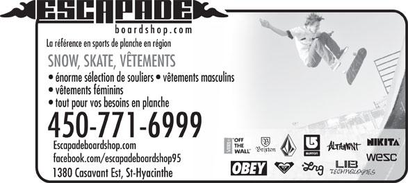 Escapade Boardshop.com (450-771-6999) - Annonce illustrée======= - La référence en sports de planche en région SNOW, SKATE, VÊTEMENTS énorme sélection de souliers   vêtements masculins vêtements féminins tout pour vos besoins en planche 450-771-6999 Escapadeboardshop.com facebook.com/escapadeboardshop95 1380 Casavant Est, St-Hyacinthe