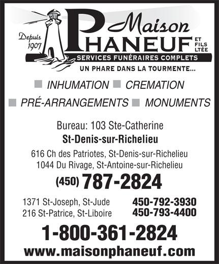Maison Phaneuf & Fils Ltée (450-787-2824) - Annonce illustrée======= - SERVICES FUNÉRAIRES COMPLETS UN PHARE DANS LA TOURMENTE... INHUMATION      CREMATION www.maisonphaneuf.com Bureau: 103 Ste-Catherine St-Denis-sur-Richelieu 616 Ch des Patriotes, St-Denis-sur-Richelieu 1044 Du Rivage, St-Antoine-sur-Richelieu (450) 787-2824 1371 St-Joseph, St-Jude 450-792-3930 450-793-4400 216 St-Patrice, St-Liboire 1-800-361-2824 Maison Depuis ET FILS 1907 HANEUF LTÉE PRÉ-ARRANGEMENTS      MONUMENTS