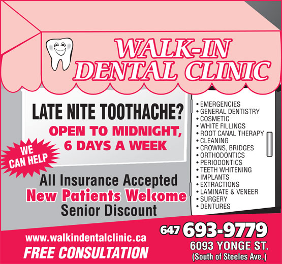 Walk In Dental Clinic (416-225-1500) - Annonce illustrée======= - WALK-IN DENTAL CLINIC EMERGENCIES GENERAL DENTISTRY LATE NITE TOOTHACHE? COSMETIC WHITE FILLINGS OPEN TO MIDNIGHT, ROOT CANAL THERAPY CLEANING 6 DAYS A WEEK CROWNS, BRIDGES WE ORTHODONTICS PERIODONTICS CAN HELP TEETH WHITENING IMPLANTS All Insurance Accepted EXTRACTIONS LAMINATE & VENEER New Patients Welcome SURGERY DENTURES Senior Discount 647 693-9779 www.walkindentalclinic.ca 6093 YONGE ST. FREE CONSULTATION (South of Steeles Ave.)