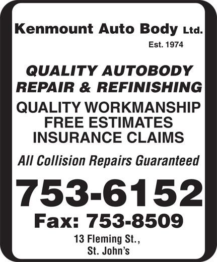 Kenmount Auto Body Ltd (709-753-6152) - Annonce illustrée======= - Kenmount Auto Body Ltd. Est. 1974 QUALITY AUTOBODY REPAIR & REFINISHING QUALITY WORKMANSHIP FREE ESTIMATES INSURANCE CLAIMS All Collision Repairs Guaranteed 753-6152 Fax: 753-8509 13 Fleming St., St. John s