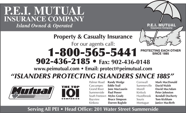 P E I Mutual Insurance Company (902-436-2185) - Annonce illustrée======= - Bayview Bruce Simpson Montague Janice MacBeth Kinkora Darren Baglole Serving All PEI   Head Office: 201 Water Street Summerside P.E.I. MUTUAL INSURANCE COMPANY Island Owned & Operated Property & Casualty Insurance For our agents call: 1-800-565-5441 902-436-2185 Fax: 902-436-0148 ISLANDERS PROTECTING ISLANDERS SINCE 1885 Cornwall Mark MacDonald Palmer Road Randy Wedge Summerville David Walsh Cascumpec Eddie Trail Morell David MacAdam Grand River Jane MacLaurin Kinlock Peter Johnston Summerside Paul Power Hazelbrook Kendall Docherty South Freetown Myles Grady Souris Tom Kickham
