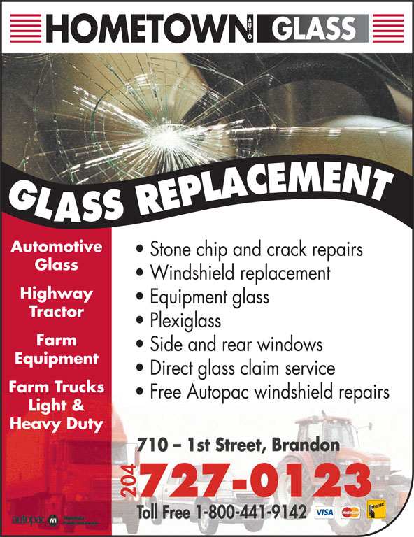 Hometown Auto Glass (204-727-0123) - Display Ad - 727-0123 04 Light & Automotive Stone chip and crack repairs Glass Windshield replacement Highway Equipment glass Tractor Plexiglass Farm Side and rear windows Equipment Direct glass claim service Farm Trucks Free Autopac windshield repairs Heavy Duty Automotive Stone chip and crack repairs Glass Windshield replacement Highway Equipment glass Tractor Plexiglass Farm Side and rear windows Equipment Direct glass claim service Farm Trucks Free Autopac windshield repairs Light & Heavy Duty 04 727-0123