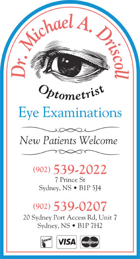 Dr. Michael A Driscoll Optometrist (902-539-2022) - Annonce illustrée======= - l Dr. Michael A. Driscol Eye Examinations New Patients Welcome (902) 539-2022 7 Prince St Sydney, NS   B1P 5J4 (902) 539-0207 20 Sydney Port Access Rd, Unit 7 Sydney, NS   B1P 7H2