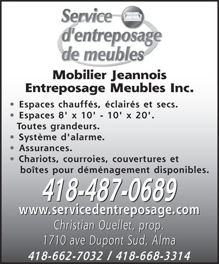Mobilier Jeannois Entreposage Meubles Inc (418-487-0689) - Annonce illustrée======= - Mobilier Jeannois Entreposage Meubles Inc. Espaces chauffés, éclairés et secs. Espaces 8' x 10' - 10' x 20'. Toutes grandeurs. Système d'alarme. Assurances. Chariots, courroies, couvertures et boîtes pour déménagement disponibles. 418-487-0689 www.servicedentreposage.com Christian Ouellet, prop. 1710 ave Dupont Sud, Alma 418-662-7032 / 418-668-3314 Mobilier Jeannois Entreposage Meubles Inc. Espaces chauffés, éclairés et secs. Espaces 8' x 10' - 10' x 20'. Toutes grandeurs. Système d'alarme. Assurances. Chariots, courroies, couvertures et boîtes pour déménagement disponibles. 418-487-0689 www.servicedentreposage.com Christian Ouellet, prop. 1710 ave Dupont Sud, Alma 418-662-7032 / 418-668-3314
