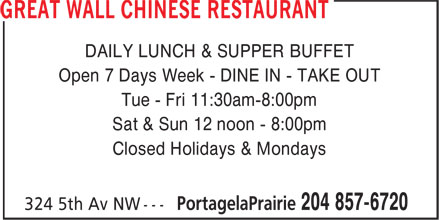 Great Wall Chinese Restaurant (204-857-6720) - Annonce illustrée======= - Sat & Sun 12 noon - 8:00pm Closed Holidays & Mondays DAILY LUNCH & SUPPER BUFFET Open 7 Days Week - DINE IN - TAKE OUT Tue - Fri 11:30am-8:00pm