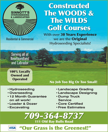 Sinnott Hydroseeding (709-364-8737) - Annonce illustrée======= - Constructed The WOODS & The WILDS Golf Courses With over 30 Years Experience we are the Original Residential & Commercial Hydroseeding Specialists! Serving all of Newfoundland and Labrador 100% Locally Owned and Operated No Job Too Big Or Too Small! Hydroseeding Landscape Grading Overseeding Landscape Designing 12 Month Guarantee Dump Truck on all work! Service Loader & Dozer Core Certified Excavating Free Estimates 709-364-8737 111 Old Bay Bulls Road111 Old Bay Bulls Road Our Grass is the Greenest!