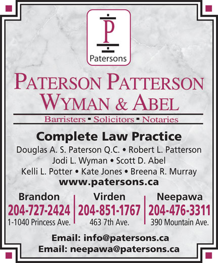 Paterson Patterson Wyman & Abel (204-476-3311) - Annonce illustrée======= - Douglas A. S. Paterson Q.C.   Robert L. Patterson Jodi L. Wyman   Scott D. Abel Kelli L. Potter   Kate Jones   Breena R. Murray www.patersons.ca Brandon NeepawaVirden 204-727-2424204-851-1767204-476-3311 463 7th Ave.1-1040 Princess Ave. 390 Mountain Ave. Complete Law Practice