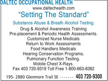 "Daltec Occupational Health Services (1997) Inc (403-720-9300) - Annonce illustrée======= - www.daltechealth.com ""Setting The Standard"" Substance Abuse & Breath Alcohol Testing. Drug & Alcohol Awareness Training Pre-placement & Periodic Health Assessments. Customized Nurse Medicals Return to Work Assessments Food Handlers Medicals Hearing Conservation Programs. Pulmonary Function Testing. Mobile Chest X-Rays. Fax 403 720-9319 Toll Free 1-800-663-8382"