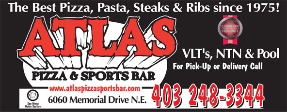 Atlas Pizza & Sports Bar (403-248-3344) - Display Ad - The Best Pizza, Pasta, Steaks & Ribs since 1975!Ribs since 197 VLT's, NTN & PoolLT's, NTN & Po For Pick-Up or Delivery Callck-Up or Delivery Call www.atlaspizzasportsbar.com 6060 Memorial Drive N.E. 403 248-3344  The Best Pizza, Pasta, Steaks & Ribs since 1975!Ribs since 197 VLT's, NTN & PoolLT's, NTN & Po For Pick-Up or Delivery Callck-Up or Delivery Call www.atlaspizzasportsbar.com 6060 Memorial Drive N.E. 403 248-3344