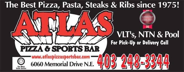 Atlas Pizza & Sports Bar (403-248-3344) - Annonce illustrée======= - The Best Pizza, Pasta, Steaks & Ribs since 1975!Ribs since 197 VLT's, NTN & PoolLT's, NTN & Po For Pick-Up or Delivery Callck-Up or Delivery Call www.atlaspizzasportsbar.com 6060 Memorial Drive N.E. 403 248-3344  The Best Pizza, Pasta, Steaks & Ribs since 1975!Ribs since 197 VLT's, NTN & PoolLT's, NTN & Po For Pick-Up or Delivery Callck-Up or Delivery Call www.atlaspizzasportsbar.com 6060 Memorial Drive N.E. 403 248-3344