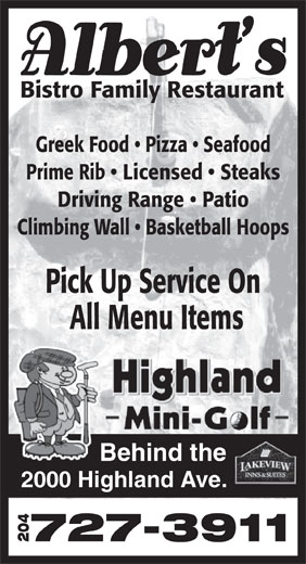 Albert's Bistro Family Restaurant (204-727-3911) - Display Ad - Bistro Family Restaurant Greek Food   Pizza   Seafood Prime Rib   Licensed   Steaks Driving Range   Patio Climbing Wall   Basketball Hoops Pick Up Service On All Menu Items Behind the 2000 Highland Ave. 727-3911 204  Bistro Family Restaurant Greek Food   Pizza   Seafood Prime Rib   Licensed   Steaks Driving Range   Patio Climbing Wall   Basketball Hoops Pick Up Service On All Menu Items Behind the 2000 Highland Ave. 727-3911 204