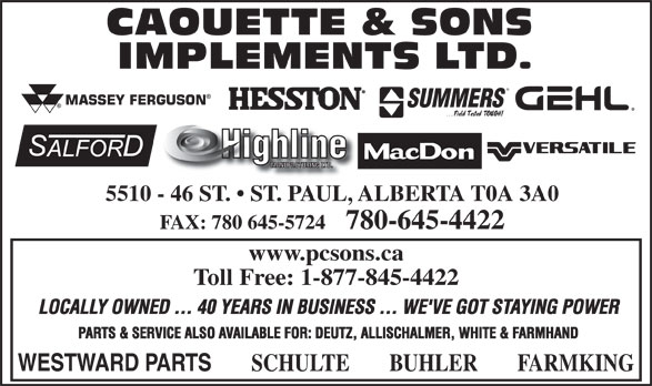 Caouette & Sons Implements Ltd (780-645-4422) - Annonce illustrée======= - FAX: 780 645-5724    780-645-4422 www.pcsons.ca Toll Free: 1-877-845-4422 LOCALLY OWNED ... 40 YEARS IN BUSINESS ... WE'VE GOT STAYING POWER PARTS & SERVICE ALSO AVAILABLE FOR: DEUTZ, ALLISCHALMER, WHITE & FARMHAND WESTWARD PARTS SCHULTE BUHLER FARMKING 5510 - 46 ST.   ST. PAUL, ALBERTA T0A 3A0
