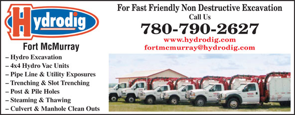 Hydrodig Fort McMurray (780-790-2627) - Annonce illustrée======= - For Fast Friendly Non Destructive Excavation Call Us 780-790-2627 www.hydrodig.com Fort McMurray - Hydro Excavation - 4x4 Hydro Vac Units - Pipe Line & Utility Exposures - Trenching & Slot Trenching - Post & Pile Holes - Steaming & Thawing - Culvert & Manhole Clean Outs