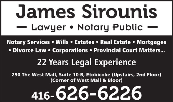 James Sirounis (416-626-6226) - Annonce illustrée======= - Lawyer   Notary Public Notary Services   Wills   Estates   Real Estate   Mortgages Divorce Law   Corporations   Provincial Court Matters... 22 Years Legal Experience 290 The West Mall, Suite 10-B, Etobicoke (Upstairs, 2nd Floor) (Corner of West Mall & Bloor)