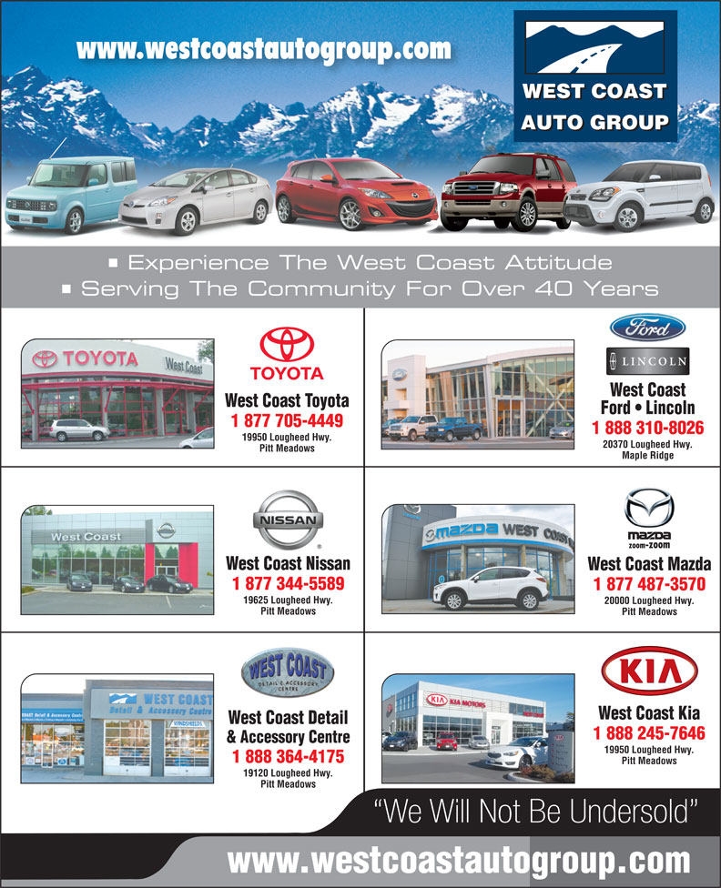 West Coast Toyota (604-465-9146) - Display Ad - 1 877 344-5589 1 877 487-3570 19625 Lougheed Hwy. 20000 Lougheed Hwy. Pitt Meadows West Coast Kia West Coast Detail 1 888 245-7646 & Accessory Centre 19950 Lougheed Hwy. 1 888 364-4175 Pitt Meadows 19120 Lougheed Hwy. Pitt Meadows We Will Not Be Undersold www.westcoastautogroup.com www.westcoastautogroup.com AUTO GROUP Experience The West Coast Attitude Serving The Community For Over 40 Years West Coast West Coast Toyota Ford   Lincoln 1 877 705-4449 1 888 310-8026 19950 Lougheed Hwy. 20370 Lougheed Hwy. WEST COAST Pitt Meadows Maple Ridge West Coast Nissan West Coast Mazda